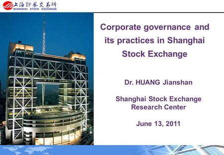 Corporate governance and its practices in Shanghai Stock Exchange Dr. HUANG Jianshan Shanghai Stock Exchange Research Center June 13, 2011.