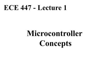 ECE 447 - Lecture 1 Microcontroller Concepts. Basic Computer System CPU Memory Program + Data I/O Interface Parallel I/O Device Serial I/O Device Data.