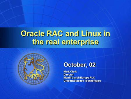 Oracle RAC and Linux in the real enterprise October, 02 Mark Clark Director Merrill Lynch Europe PLC Global Database Technologies October, 02 Mark Clark.