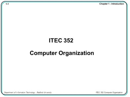 1-1 Chapter 1 - Introduction Department of In formation Technology, Radford University ITEC 352 Computer Organization ITEC 352 Computer Organization.