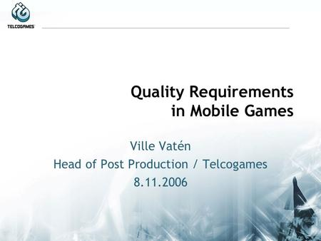 Quality Requirements in Mobile Games Ville Vatén Head of Post Production / Telcogames 8.11.2006.