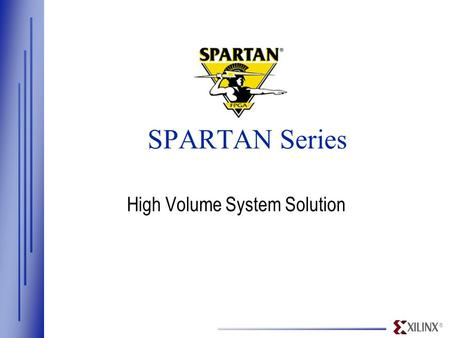 ® SPARTAN Series High Volume System Solution. ® www.xilinx.com Spartan/XL Estimated design size (system gates) 30K 5K180K XC4000XL/A XC4000XV Virtex S05/XL.