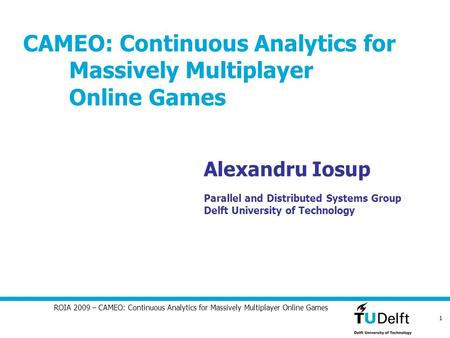 1 ROIA 2009 – CAMEO: Continuous Analytics for Massively Multiplayer Online Games CAMEO: Continuous Analytics for Massively Multiplayer Online Games Alexandru.