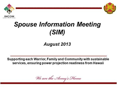 Supporting each Warrior, Family and Community with sustainable services, ensuring power projection readiness from Hawaii Spouse Information Meeting (SIM)