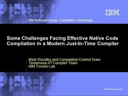 IBM Software Group, Compilation Technology © 2007 IBM Corporation Some Challenges Facing Effective Native Code Compilation in a Modern Just-In-Time Compiler.