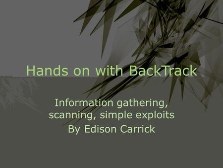 Hands on with BackTrack Information gathering, scanning, simple exploits By Edison Carrick.