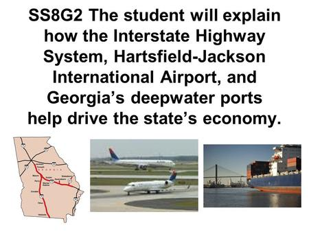 SS8G2 The student will explain how the Interstate Highway System, Hartsfield-Jackson International Airport, and Georgia's deepwater ports help drive the.