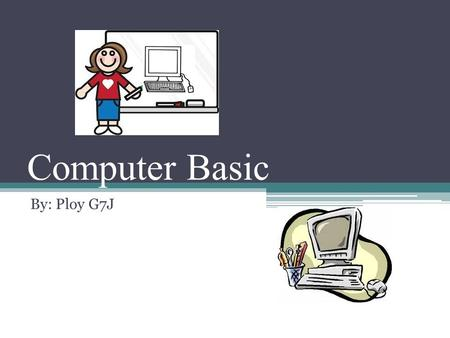 Computer Basic By: Ploy G7J. What is a computer? Electronic device Store, receive, and process data Type document, send e-mail, browse internet Presentation,