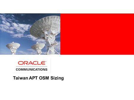 Taiwan APT OSM Sizing. THE SIZING ESTIMATES CONTAINED IN THIS DOCUMENT ARE BASED UPON THE ASSUMPTIONS OF PROPER APPLICATION CONFIGURATION AND TUNING,