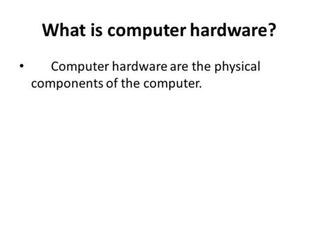 What is computer hardware? Computer hardware are the physical components of the computer.