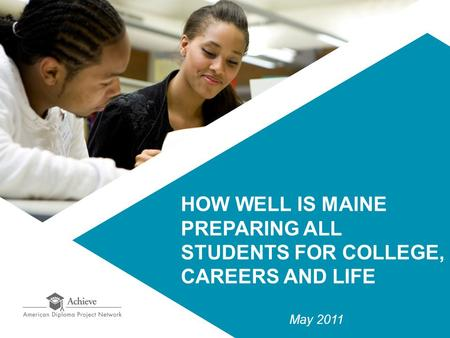 HOW WELL IS MAINE PREPARING ALL STUDENTS FOR COLLEGE, CAREERS AND LIFE May 2011.