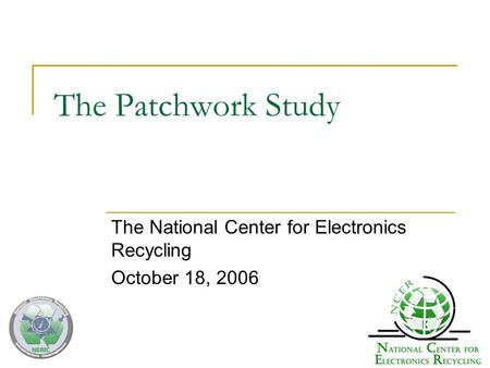 The Patchwork Study The National Center for Electronics Recycling October 18, 2006.