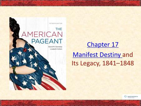 Chapter 17 Manifest Destiny Manifest Destiny and Its Legacy, 1841–1848.