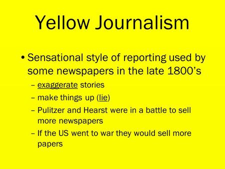 Yellow Journalism Sensational style of reporting used by some newspapers in the late 1800's –exaggerate stories –make things up (lie) –Pulitzer and Hearst.