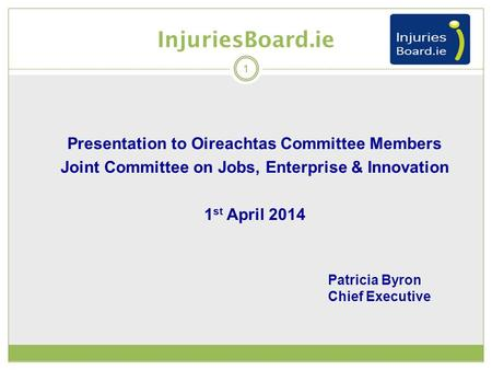 Presentation to Oireachtas Committee Members Joint Committee on Jobs, Enterprise & Innovation 1 st April 2014 InjuriesBoard.ie 1 Patricia Byron Chief Executive.