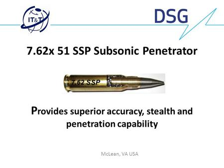 7.62x 51 SSP Subsonic Penetrator Provides superior accuracy, stealth and penetration capability McLean, VA USA.