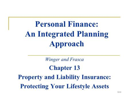 13-1 Personal Finance: An Integrated Planning Approach Winger and Frasca Chapter 13 Property and Liability Insurance: Protecting Your Lifestyle Assets.