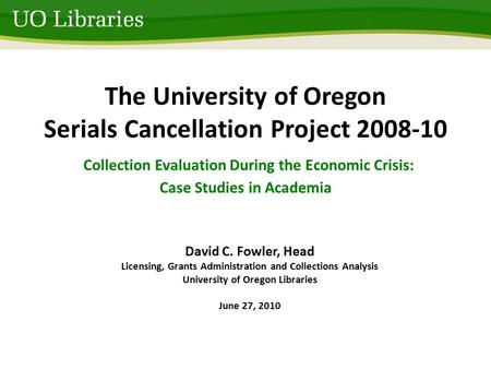 The University of Oregon Serials Cancellation Project 2008-10 Collection Evaluation During the Economic Crisis: Case Studies in Academia David C. Fowler,