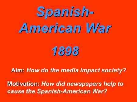 Spanish- American War 1898 Aim: Aim: How do the media impact society? Motivation: Motivation: How did newspapers help to cause the Spanish-American War?