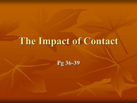The Impact of Contact Pg 36-39. What is Contact? Contact is the term historians use to refer to the time when Europeans first came to North America. The.