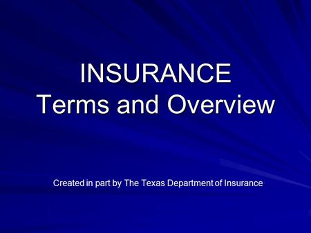 INSURANCE Terms and Overview Created in part by The Texas Department of Insurance.