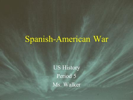 Spanish-American War US History Period 5 Ms. Walker.