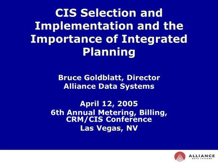 CIS Selection and Implementation and the Importance of Integrated Planning Bruce Goldblatt, Director Alliance Data Systems April 12, 2005 6th Annual.