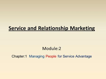 Service and Relationship Marketing Module:2 Chapter:1 Managing People for Service Advantage.
