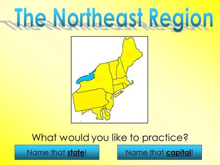 Name that state !Name that capital ! What would you like to practice?
