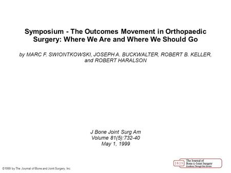 Symposium - The Outcomes Movement in Orthopaedic Surgery: Where We Are and Where We Should Go by MARC F. SWIONTKOWSKI, JOSEPH A. BUCKWALTER, ROBERT B.