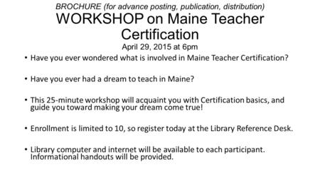 BROCHURE (for advance posting, publication, distribution) WORKSHOP on Maine Teacher Certification April 29, 2015 at 6pm Have you ever wondered what is.