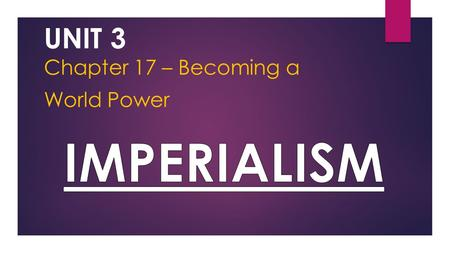 UNIT 3 Chapter 17 – Becoming a World Power. Section 1: The Pressure to Expand Section 2: The Spanish-American War Section 3: A New Foreign Policy Section.