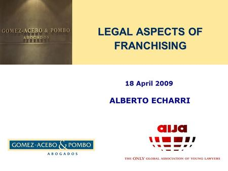LEGAL ASPECTS OF FRANCHISING 18 April 2009 ALBERTO ECHARRI.