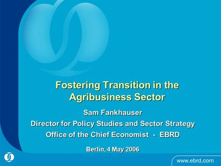 Fostering Transition in the Agribusiness Sector Sam Fankhauser Director for Policy Studies and Sector Strategy Office of the Chief Economist - EBRD Berlin,