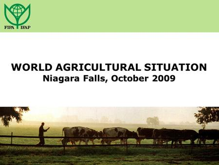 Niagara Falls, October 2009 WORLD AGRICULTURAL SITUATION Niagara Falls, October 2009.
