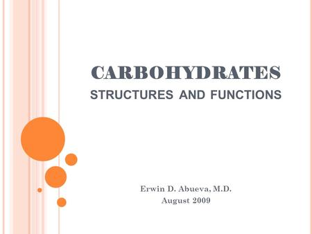 CARBOHYDRATES STRUCTURES AND FUNCTIONS Erwin D. Abueva, M.D. August 2009.