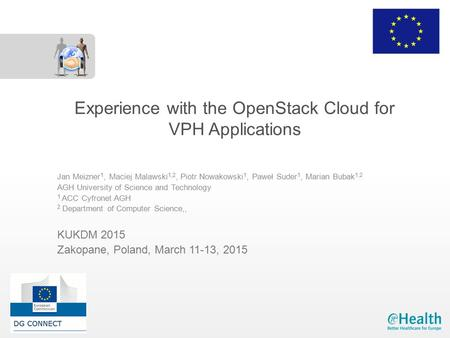 Experience with the OpenStack Cloud for VPH Applications Jan Meizner 1, Maciej Malawski 1,2, Piotr Nowakowski 1, Paweł Suder 1, Marian Bubak 1,2 AGH University.