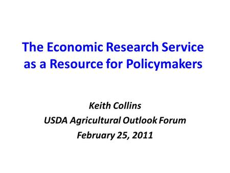 The Economic Research Service as a Resource for Policymakers Keith Collins USDA Agricultural Outlook Forum February 25, 2011.