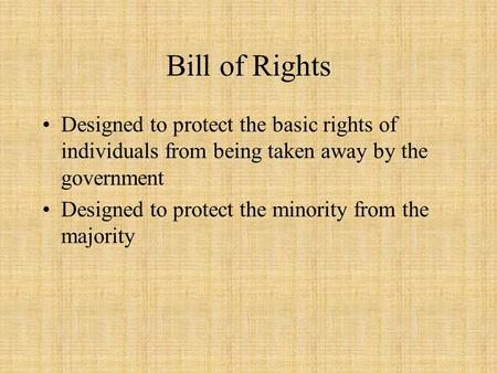 Bill of Rights Designed to protect the basic rights of individuals from being taken away by the government Designed to protect the minority from the majority.