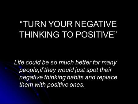 """TURN YOUR NEGATIVE THINKING TO POSITIVE"" Life could be so much better for many people,if they would just spot their negative thinking habits and replace."