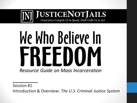 Session #1 Introduction & Overview: The U.S. Criminal Justice System Resource Guide on Mass Incarceration.