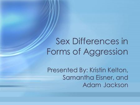 Sex Differences in Forms of Aggression Presented By: Kristin Kelton, Samantha Eisner, and Adam Jackson.