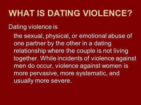 WHAT IS DATING VIOLENCE? Dating violence is the sexual, physical, or emotional abuse of one partner by the other in a dating relationship where the couple.
