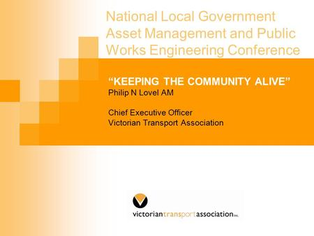 "National Local Government Asset Management and Public Works Engineering Conference ""KEEPING THE COMMUNITY ALIVE"" Philip N Lovel AM Chief Executive Officer."