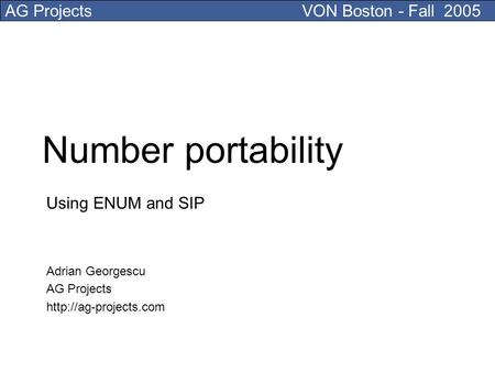AG ProjectsVON Boston - Fall 2005 Number portability Using ENUM and SIP Adrian Georgescu AG Projects