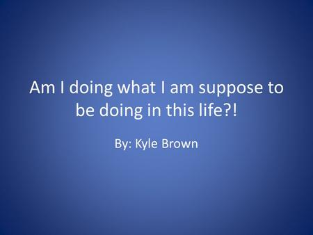 Am I doing what I am suppose to be doing in this life?! By: Kyle Brown.