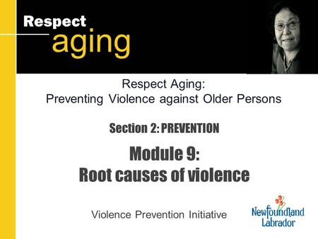 Respect aging Section 2: PREVENTION Module 9: Root causes of violence Violence Prevention Initiative Respect Aging: Preventing Violence against Older Persons.