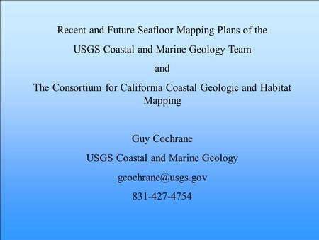 Recent and Future Seafloor Mapping Plans of the USGS Coastal and Marine Geology Team and The Consortium for California Coastal Geologic and Habitat Mapping.