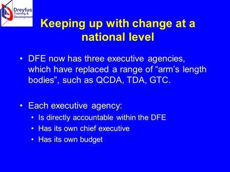 "Keeping up with change at a national level DFE now has three executive agencies, which have replaced a range of ""arm's length bodies"", such as QCDA, TDA,"