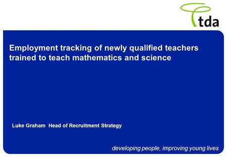 Developing people, improving young lives Employment tracking of newly qualified teachers trained to teach mathematics and science Luke Graham Head of Recruitment.